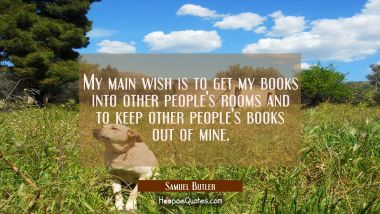 My main wish is to get my books into other people's rooms and to keep other people's books out of m Samuel Butler Quotes