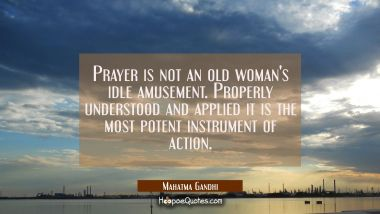 Prayer is not an old woman's idle amusement. Properly understood and applied it is the most potent