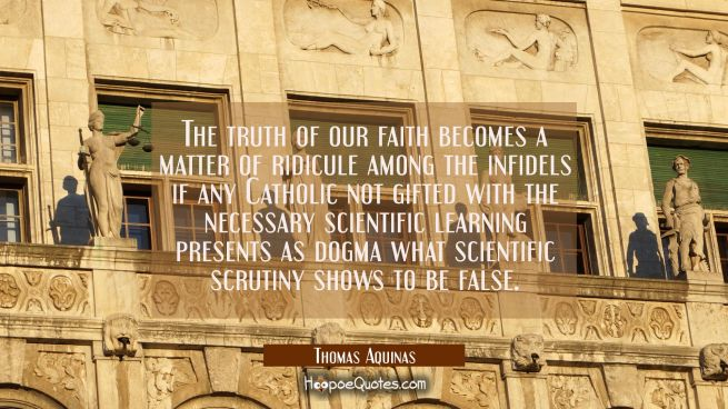 The truth of our faith becomes a matter of ridicule among the infidels if any Catholic not gifted w