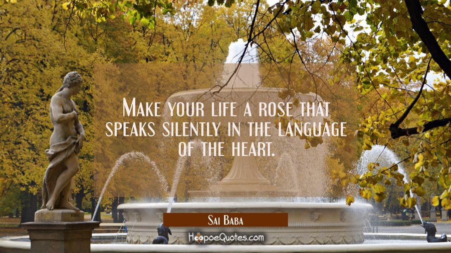 Make your life a rose that speaks silently in the language of the heart. Sai Baba Quotes