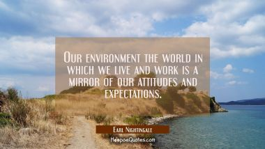 Our environment the world in which we live and work is a mirror of our attitudes and expectations.