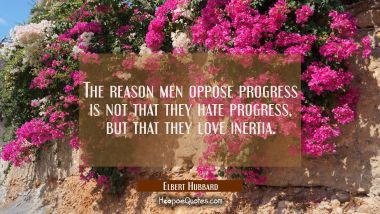 The reason men oppose progress is not that they hate progress but that they love inertia.