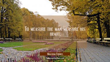 To measure the man measure his heart.