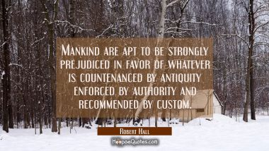 Mankind are apt to be strongly prejudiced in favor of whatever is countenanced by antiquity enforce