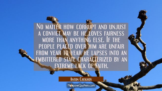 No matter how corrupt and unjust a convict may be he loves fairness more than anything else. If the