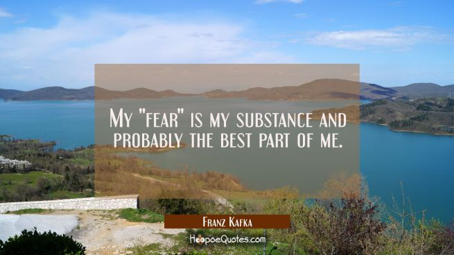"My ""fear"" is my substance and probably the best part of me."