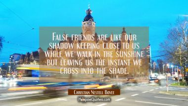 False friends are like our shadow keeping close to us while we walk in the sunshine but leaving us