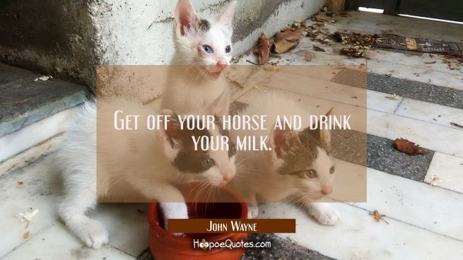 Get off your horse and drink your milk.