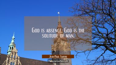 God is absence. God is the solitude of man. Jean-Paul Sartre Quotes