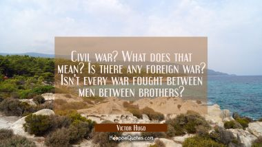 Civil war? What does that mean? Is there any foreign war? Isn't every war fought between men betwee