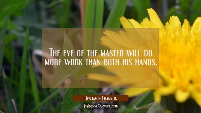 The eye of the master will do more work than both his hands.