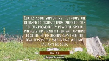 Cliches about supporting the troops are designed to distract from failed policies policies promoted Ron Paul Quotes