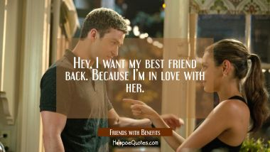 Hey, I want my best friend back. Because I'm in love with her. Quotes