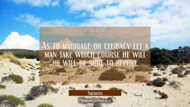 As to marriage or celibacy let a man take which course he will he will be sure to repent.
