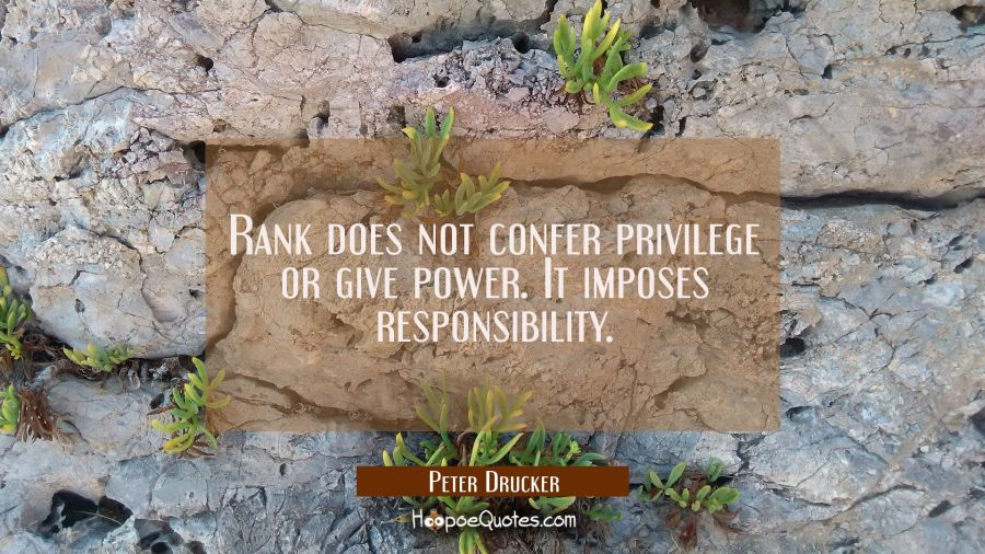 Rank does not confer privilege or give power. It imposes responsibility. Peter Drucker Quotes