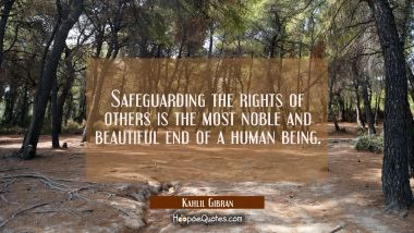 Safeguarding the rights of others is the most noble and beautiful end of a human being. Kahlil Gibran Quotes