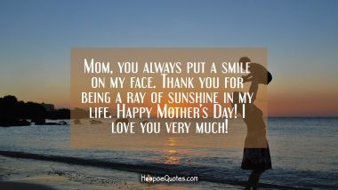 Mom, you always put a smile on my face. Thank you for being a ray of sunshine in my life. Happy Mother's Day! I love you very much!