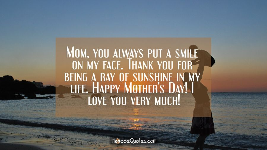 Mom, you always put a smile on my face. Thank you for being a ray of sunshine in my life. Happy Mother's Day! I love you very much! Mother's Day Quotes