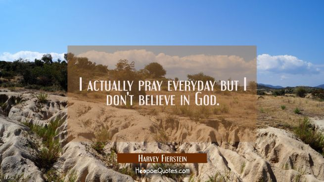 I actually pray everyday but I don't believe in God.