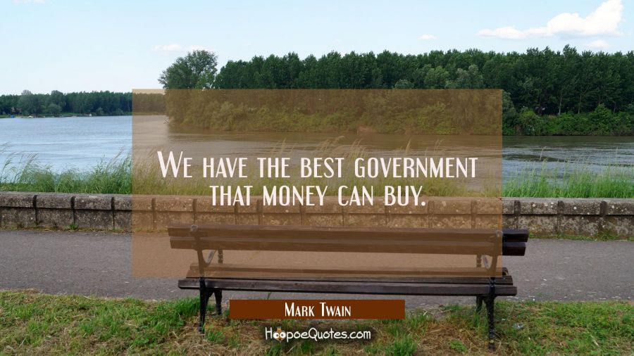 We have the best government that money can buy. Mark Twain Quotes