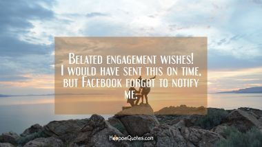 Belated engagement wishes! I would have sent this on time but Facebook forgot to notify me. Engagement Quotes