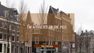 I'm attracted to the past.