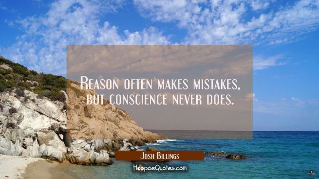 Reason often makes mistakes but conscience never does.