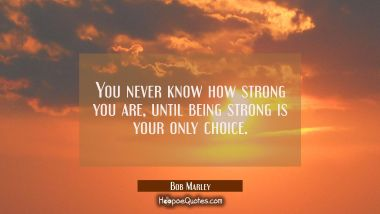 You never know how strong you are, until being strong is your only choice. Bob Marley Quotes