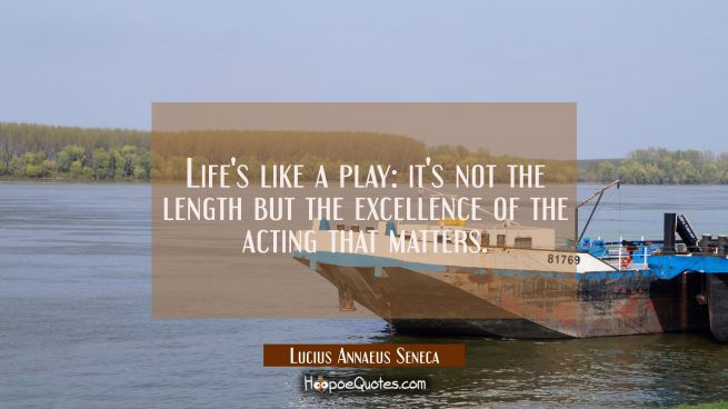 Life's like a play: it's not the length but the excellence of the acting that matters.