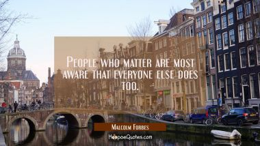 People who matter are most aware that everyone else does too.