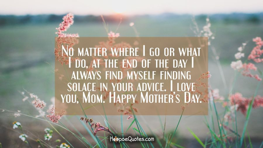 No matter where I go or what I do, at the end of the day I always find myself finding solace in your advice. I love you, Mom. Happy Mother's Day. Mother's Day Quotes