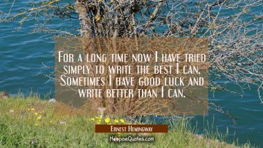 For a long time now I have tried simply to write the best I can. Sometimes I have good luck and wri Ernest Hemingway Quotes