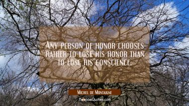 Any person of honor chooses rather to lose his honor than to lose his conscience. Michel de Montaigne Quotes