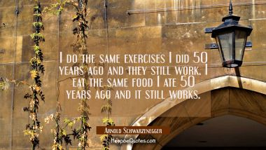 I do the same exercises I did 50 years ago and they still work. I eat the same food I ate 50 years Arnold Schwarzenegger Quotes