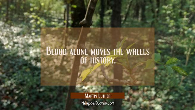 Blood alone moves the wheels of history.