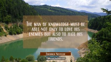 The man of knowledge must be able not only to love his enemies but also to hate his friends. Friedrich Nietzsche Quotes