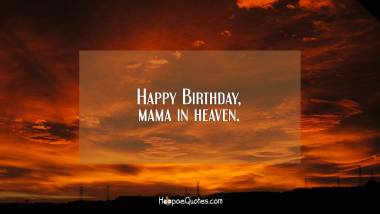 Happy Birthday, mama in heaven. Quotes