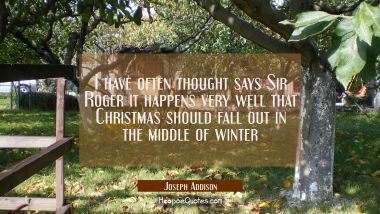 I have often thought says Sir Roger it happens very well that Christmas should fall out in the midd Joseph Addison Quotes