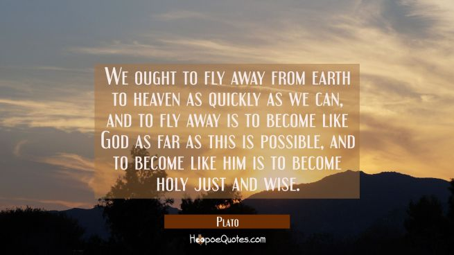 We ought to fly away from earth to heaven as quickly as we can, and to fly away is to become like G