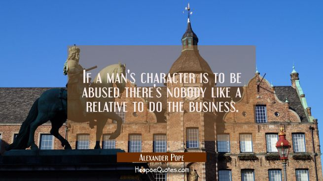 If a man's character is to be abused there's nobody like a relative to do the business.
