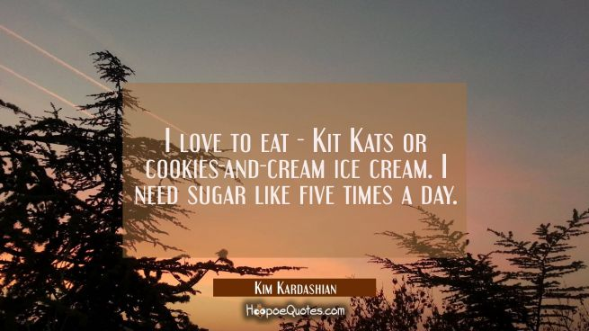 I love to eat - Kit Kats or cookies-and-cream ice cream. I need sugar like five times a day.