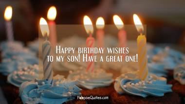 Happy birthday wishes to my son! Have a great one! Birthday Quotes