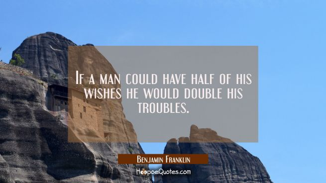 If a man could have half of his wishes he would double his troubles.