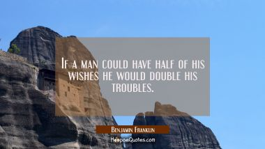 If a man could have half of his wishes he would double his troubles. Benjamin Franklin Quotes