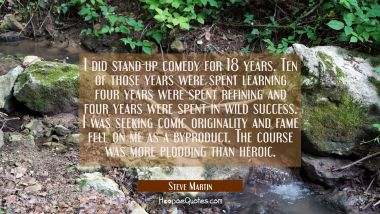 I did stand-up comedy for 18 years. Ten of those years were spent learning four years were spent re