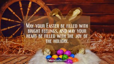May your Easter be filled with bright feelings and may your heart be filled with the joy of the holiday. Easter Quotes