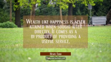 Wealth like happiness is never attained when sought after directly. It comes as a by-product of pro