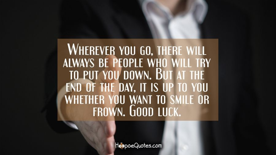 Wherever you go, there will always be people who will try to put you down. But at the end of the day, it is up to you whether you want to smile or frown. Good luck. New Job Quotes