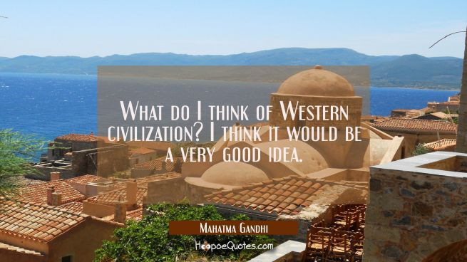 What do I think of Western civilization? I think it would be a very good idea.