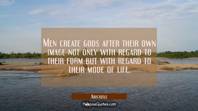 Men create gods after their own image not only with regard to their form but with regard to their m